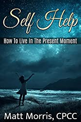 Self Help: How To Live In The Present Moment (Self help, Self help books, Self help books for women, Anxiety self help, Self help relationships, Present Moment, Be Happy Book 1) (English Edition)