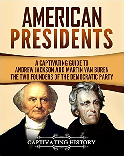 A Captivating Guide to Andrew Jackson and Martin Van Buren American Presidents The Two Founders of the Democratic Party