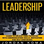 Leadership: Learn to Unlock Your Management Skills Through Communication, Motivation and Self Confidence | Jordan Koma
