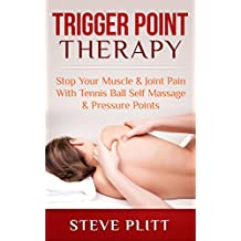 Trigger Point Therapy: Stop Your Muscle & Joint Pain With Tennis Ball Self Massage & Pressure Points (Trigger Point Therapy, Tennis Ball Massage, Tennis ... Foam Rolling, Deep Tissue, Myofascial)