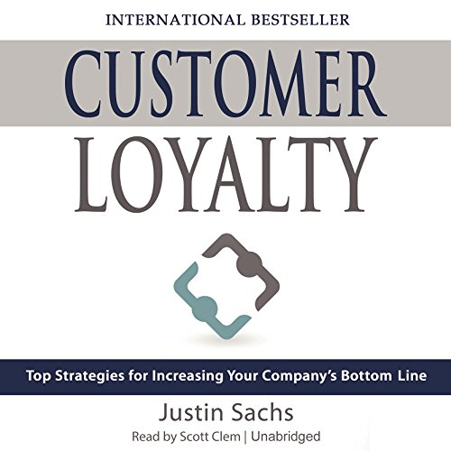 Customer Loyalty: Top Strategies for Increasing Your Company's Bottom Line by Justin Sachs, Motivational Press and Blackstone Audio