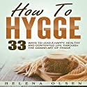 How to Hygge: 33 Ways to Lead a Happy, Healthy and Contented Life Through the Danish Art of Hygge Audiobook by Helena Olsen Narrated by Jamie Hershberger