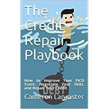 The Credit Repair Playbook: How to Improve Your FICO Score, Negotiate Your Debt, and Repair Your Credit