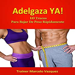 Adelgaza Ya!: 10 Trucos Para Bajar De Peso Rápidamente (Spanish Edition)
