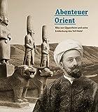Abenteuer Orient: Max von Oppenheim und seine Entdeckung des Tell Halaf