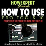 How to Use Pro Tools 10: Your Step-by-Step Guide to Using Pro Tools 10 | HowExpert Press,Mitch Meier