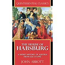 The House of Habsburg - A Short History of Austria from 1232 to 1792 [Quintessential Classics] (Illustrated)
