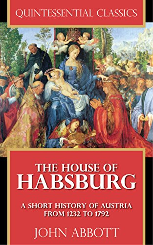 (The House of Habsburg - A Short History of Austria from 1232 to 1792 [Quintessential Classics])