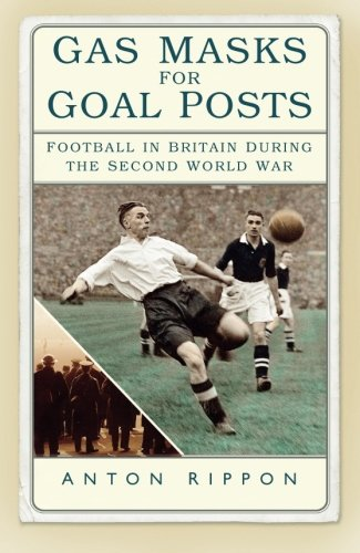 (Gas Masks for Goal Posts: Football in Britain during the Second World)