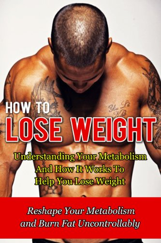 How to Lose Weight: Understanding Your Metabolism And How It Works To Help You Lose Weight-Reshape Your Metabolism and Burn Fat Uncontrollably (How To ... Belly Fat, Paleo Diet, Fitness, HCG Book 6)