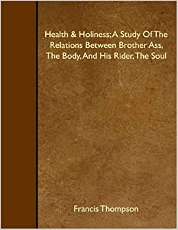 Health and Holiness: A Study Of The Relations Between Brother Ass, The Body, And His Rider, The Soul