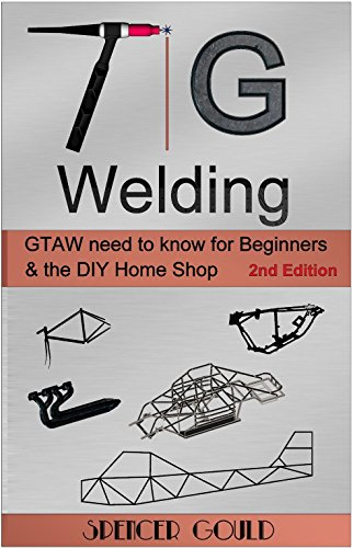 Tig Welding: GTAW need to know for beginners & the DIY home shop (DIY Home Workshop) by [Gould, Spencer]