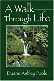 A Walk Through Life, Duane Ashley Poole, 1432715186