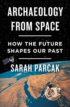 Archaeology from Space: How the Future Shapes Our Past by Sarah Parcak