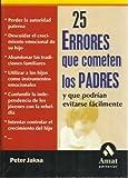 img - for 25 ERRORES QUE COMETEN LOS PADRES Y QUE PODRIAN EVITARSE FACILMEN TE: PERDER LA AUTORIDAD PATERNA, DESCUIDAR EL CRECIMIENTO EMOCIONAL DE SU HIJO, ABANDONAR LAS TRADICIONES FAMILIARES, UTILIZAR A LOS HI book / textbook / text book