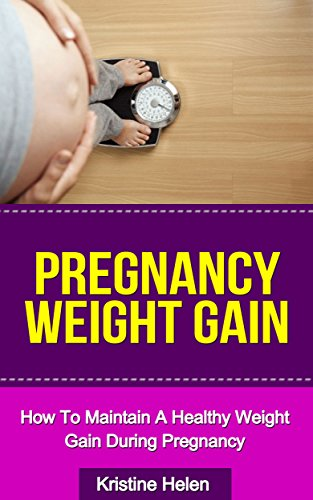 Pregnancy: Pregnancy Weight Gain: How To Maintain A Healthy Weight Gain During Pregnancy (Pregnancy diet, Pregnancy books, Pregnancy guide)