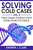 Solving Cold Cases – Volume 2: True Crime Stories That Took Years to Crack