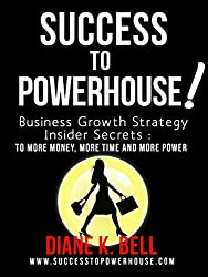 Success To Powerhouse: Business Growth Strategy Insider Secrets to More Money, More Time and More Power