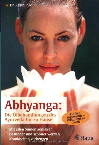 Abhyanga: Die Ölbehandlung des Ayurveda für zu Hause: Mit allen Sinnen genießen. Gesünder und schöner werden. Krankheiten vorbeugen. Einfach angewandt - allein und zu zweit