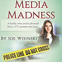 Media Madness: A Horrific Crime and Its Aftermath Throw a TV Newsroom into Chaos Audiobook by Joe Wisinski Narrated by Jonathan Robert