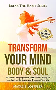 Transform Your Mind Body & Soul: 25 Game-Changing Habits to Lose Weight, De-Stress, and Transform Your Life (Break The Habit Series) by [Loeffler, Natalie]