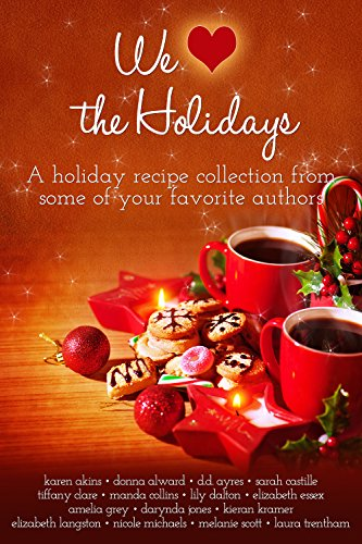 We (Heart) the Holidays: A recipe collection by [Akins, Karen, Alward, Donna, Ayres, DD, Castille, Sarah, Clare, Tiffany, Collins, Manda, Dalton, Lilly, Essex, Elizabeth, Jones, Darynda, Kramer, Kieran]