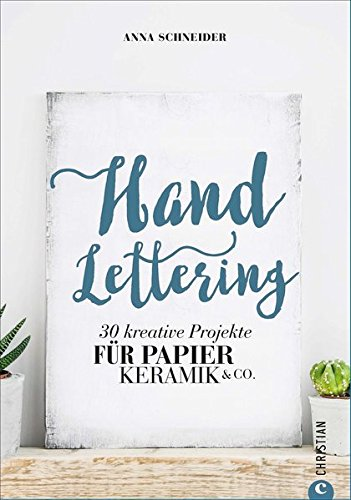 Kalligrafie: Handlettering. 30 kreative Projekte für Papier, Keramik und Co. Schöne Buchstaben für kreative Projekte. Schönschrift leicht gemacht. Die Kunst des schönen Schreibens.