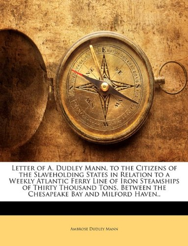 Download Letter of A. Dudley Mann, to the Citizens of the Slaveholding States in Relation to a Weekly Atlantic Ferry Line of Iron Steamships of Thirty Thousand ... the Chesapeake Bay and Milford Haven.. ebook