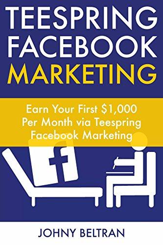 Teespring Facebook Marketing: Earn Your First $1,000 Per Month via Teespring Facebook Marketing