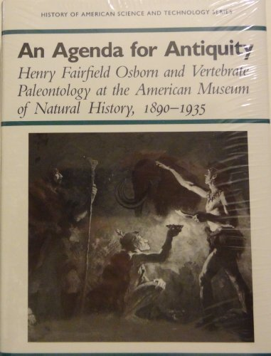 An Agenda for Antiquity: Henry Fairfield Osborn & Vertebrate Paleontology at the American Museum of Natural History, 1890-1935 (History of American Science and Technology Series) (Fossil Titan)