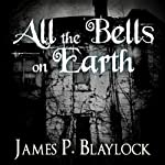 All the Bells on Earth | James P. Blaylock