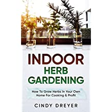 Indoor Herb Gardening: How To Grow Herbs In Your Own Home For Cooking & Profit