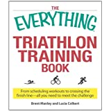 The Everything Triathlon Training Book: From scheduling workouts to crossing the finish line -- all you need to meet the challenge