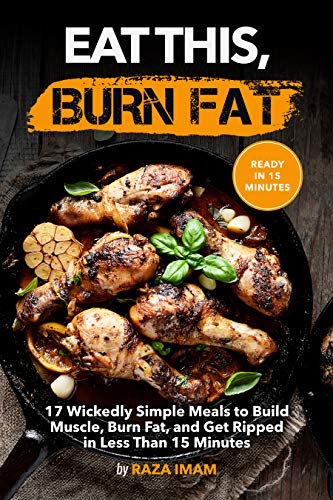 Eat This, Burn Fat: 17 Wickedly Simple Meals to Build Muscle, Burn Fat, and Get Ripped (Burn Fat, Build Muscle Book 4) (Workouts To Get Ripped And Build Muscle)