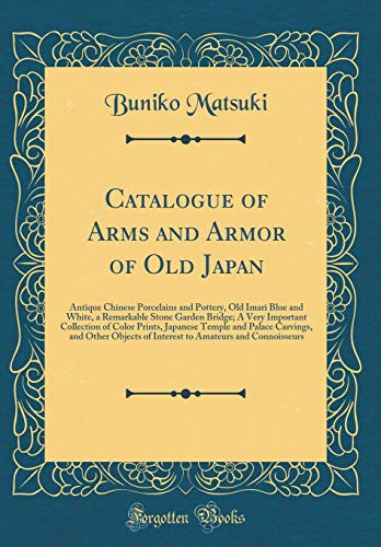 - Catalogue of Arms and Armor of Old Japan: Antique Chinese Porcelains and Pottery, Old Imari Blue and White, a Remarkable Stone Garden Bridge; A Very ... Carvings, and Other Objects of Interest T