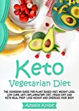 KETO VEGETARIAN DIET: THE COOKBOOK GUIDE FOR PLANT BASED DIET, WEIGHT LOSS, LOW CARB, ANTI-INFLAMMATORY DIET, VEGAN DIET AND KETO MEAL PREP. LOSE WEIGHT AND ENERGIZE YOUR BODY