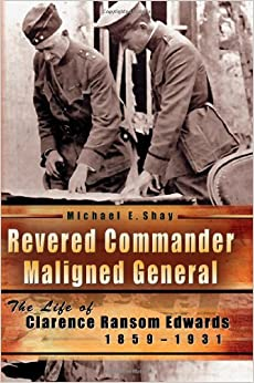 Revered Commander, Maligned General: The Life of Clarence Ransom Edwards, 1859-1931 (American Military Experience)