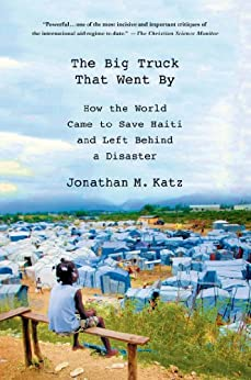 The Big Truck That Went By: How the World Came to Save Haiti and Left Behind a Disaster by [Katz, Jonathan M.]