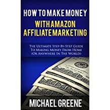 AFFILIATE MARKETING: How To Make Money With Amazon Affiliate Marketing (Amazon Affiliate, Amazon Affiliate Marketing, Amazon Affiliate Niche Sites, Amazon ... Program, Amazon Marketing, Business Book 1)