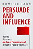 persuasion how to become a master of persuasion and influence people with ease persuasion techniques mind manipulation