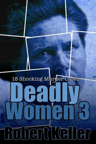 Deadly Women Volume 3: 18 Shocking True Crime Cases of Women Who ()