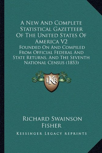 A New And Complete Statistical Gazetteer Of The United States Of America V2: Founded On And Compiled From Official Federal And State Returns, And The Seventh National Census (1853) PDF