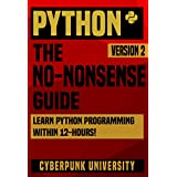 PYTHON: THE NO-NONSENSE GUIDE: Learn Python Programming Within 12 Hours! (Including a FREE Python Cheatsheet & 50+ Exercises With Original Python Files ) (Cyberpunk Programming Series)