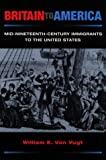 img - for Britain to America: Mid-Nineteenth-Century Immigrants to the United States (Statue of Liberty Ellis Island) by William E. Van Vugt (1999-04-01) book / textbook / text book