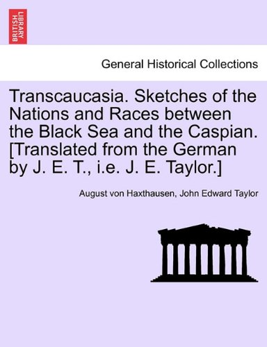 Transcaucasia. Sketches of the Nations and Races between the Black Sea and the Caspian. [Translated from the German by J. E. T., i.e. J. E. Taylor.] ebook