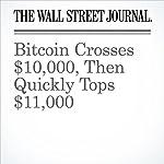 Bitcoin Crosses $10,000, Then Quickly Tops $11,000 | Paul Vigna,Steven Russolillo,Alexander Osipovich