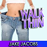 Walk Thin: Walk Yourself Thin & Burn Fat Fast! (Exercise for Weight Loss & Diet Tips) | Jake Jacobs