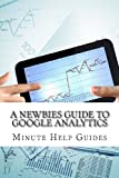 A Newbies Guide to Google Analytics, Minute Help Guides Staff, 1482313162