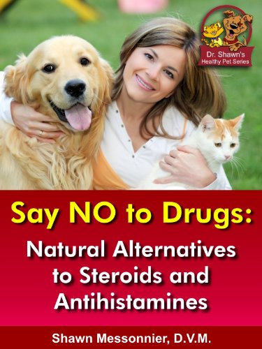 Say NO To Drugs: Natural Alternatives to Steroids and Antihistamines (Dr. Shawn The Natural Vet Healthy Pet Series Book - Vet Drug