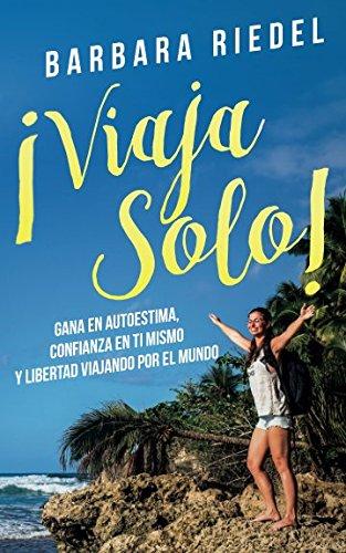 ¡Viaja solo!: Gana en autoestima, confianza en ti mismo y libertad viajando por el mundo (Spanish Edition) [Barbara Riedel] (Tapa Blanda)